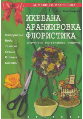 Икебана, аранжировка, флористика : Искусство составления букетов