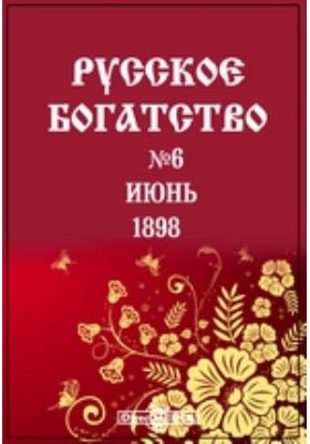 Русское богатство : Ежемесячный литературный и научный журнал. 1898. № 6, Июнь