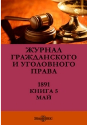 Журнал гражданского и уголовного права. 1891. Книга 5, Май