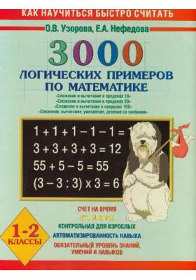 """3000 логических примеров по математике. 1-2 классы : """"Сложение и вычитание в пределах 10""""; """"Сложение и вычитание в пределах 20""""; """"Сложение и вычитание в пределах 100""""; """"Сложение, вычитание, умножение, деление со скобками"""""""