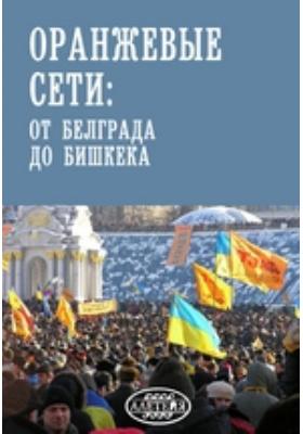 Оранжевые сети : от Белграда до Бишкека: публицистика