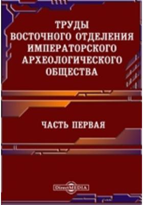 Труды Восточного отделения Императорского археологического общества, Ч. 1