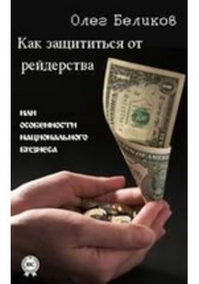 Как защититься от рейдерства или Особенности национального бизнеса: научно-популярное издание