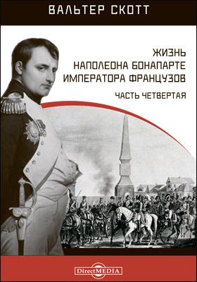Жизнь Наполеона Бонапарте императора французов: монография, Ч. 4
