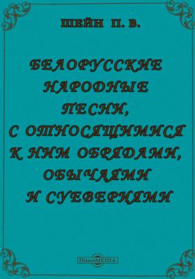 Белорусские народные песни, с относящимися к ним обрядами, обычаями и суевериями, с приложением объяснительного словаря и грамматических примечаний