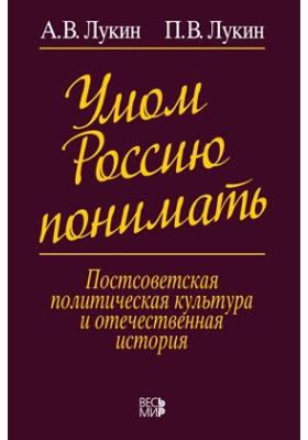 Умом Россию понимать : Постсоветская политическая культура и отечественная история: монография
