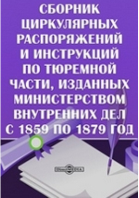 Сборник циркулярных распоряжений и инструкций по тюремной части, изданных Министерством Внутренних Дел с 1859 по 1879 год