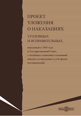 Проект уложения о наказаниях уголовных и исправительных : внесенный в 1844 году в Государственный Совет, с подобным означением оснований каждого из внесенных в сей проект постановлений: историко-документальная литература