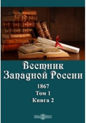 Вестник Западной России: журнал. 1867. Т. 1, Книга 2