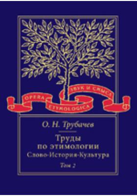 Труды по этимологии: Слово. История. Культура. Т. 2
