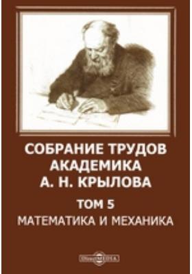 Собрание трудов академика А. Н. Крылова. Т. 5. Математика и механика