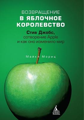 Возвращение в Яблочное королевство : Стив Джобс, сотворение Apple и как оно изменило мир