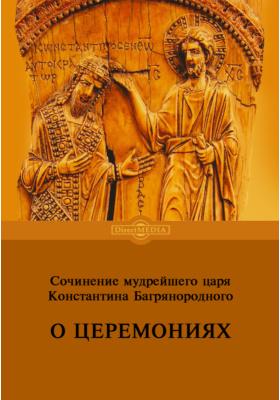 Сочинение мудрейшего царя Константина Багрянородного. О церемониях