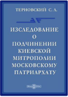 Исследование о подчинении Киевской митрополии Московскому патриархату
