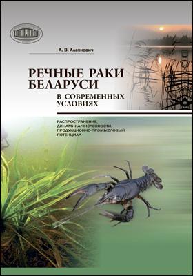 Речные раки Беларуси в современных условиях : распространение, динамика численности, продукционно-промысловый потенциал