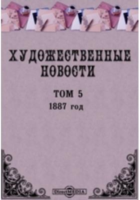 """Художественные новости. Приложение к журналу """"Вестник изящных искусств"""". год. 1887. Т. 5"""
