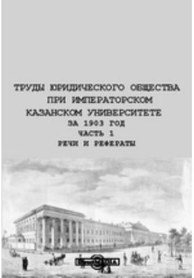 Труды Юридического общества при Императорском Казанском Университете за 1903 год, Ч. 1. Речи и рефераты