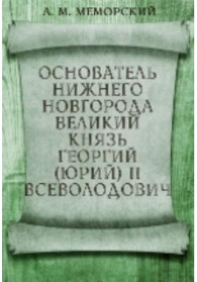 Основатель Нижнего Новгорода великий князь Георгий (Юрий) II Всеволодо...