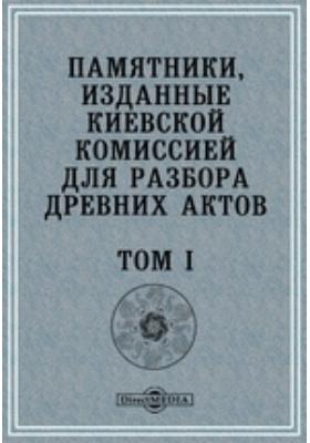 Памятники, изданные Киевской комиссией для разбора древних актов. Т. I