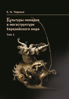 Культура номадов в мегаструктуре Евразийского мира: монография. Т. 1