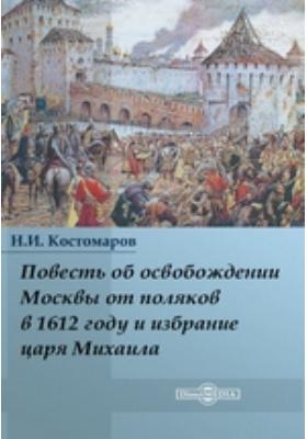 Повесть об освобождении Москвы от поляков в 1612 году и избрание царя Михаила: научно-популярное издание