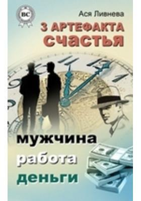 3 артефакта счастья : мужчина, работа, деньги: научно-популярное издание