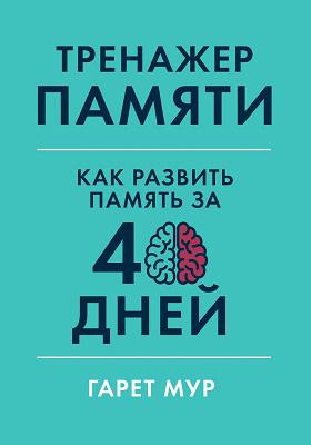 Тренажер памяти : как развить память за 40 дней: практическое пособие