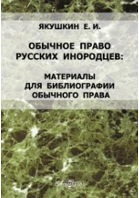 Обычное право русских инородцев. Материалы для библиографии обычного права. Дополнение к 1 и 2 выпускам