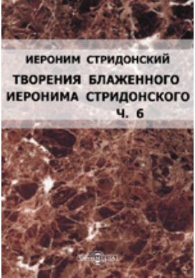 Творения блаженного Иеронима Стридонского: документально-художественная литература, Ч. 6