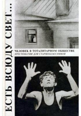 Есть всюду свет.. Человек в тоталитарном обществе : Хрестоматия для старшеклассников. 2-е издание