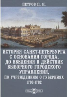История Санкт-Петербурга с основания города, до введения в действие выборного городского управления, по Учреждениям о губерниях. 1703-1782