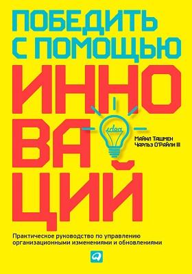 Победить с помощью инноваций : Практическое руководство по управлению организационными изменениями и обновлениями