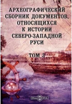 Археографический сборник документов : относящихся к истории Северо-Западной Руси. Т. 3