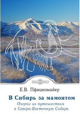В сибирь за мамонтом. Очерки из путешествия в Северо-Восточную Сибирь: научно-популярное издание