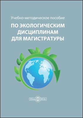 Учебно-методическое пособие по экологическим дисциплинам для магистратуры: учебно-методическое пособие