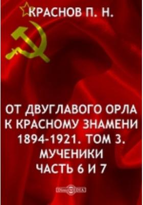 От двуглавого орла к Красному Знамени 1894-1921. Т. 3. Мученики, Ч. 6. и 7