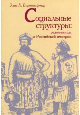 """Социальные структуры: разночинцы в Российской империи = Structures of Society. Imperial Russia`s """"People of Various Ranks"""""""
