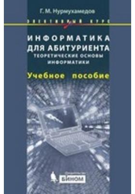 Информатика для абитуриента. Теоретические основы информатики: учебное пособие
