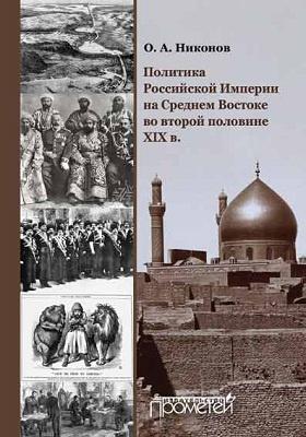 Политика Российской Империи на Среднем Востоке во второй половине XIX в.: монография