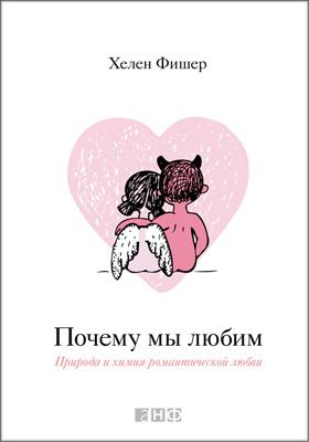 Почему мы любим : природа и химия романтической любви: монография