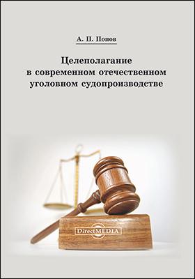 Целеполагание в современном отечественном уголовном судопроизводстве: монография