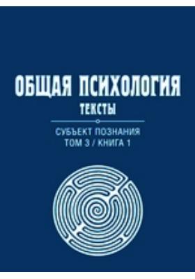Общая психология : Тексты: учебное пособие. Т. 3, кн. 1. Субъект познания