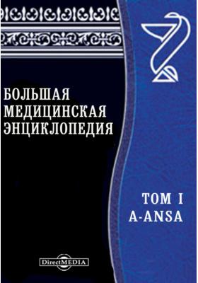 Большая медицинская энциклопедия: энциклопедия. Т. I. А-ANSA