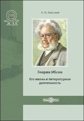 Генрик Ибсен. Его жизнь и литературная деятельность: биографический очерк