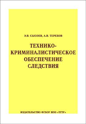 Технико-криминалистическое обеспечение следствия: учебное пособие