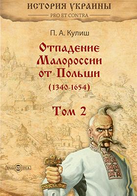 Отпадение Малороссии от Польши (1340–1654) : в 3-х т. Т. II