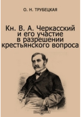 Кн. В. А. Черкасский и его участие в разрешении крестьянского вопроса: документально-художественная