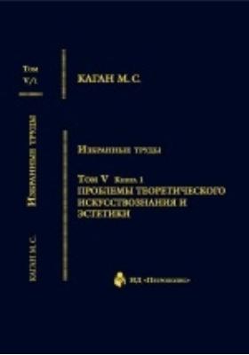 Избранные труды : в VII томах. Том V. Книга 1. Проблемы теоритического искусствознания и эстетики
