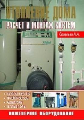 Отопление дома : Расчет и монтаж систем: практическое пособие