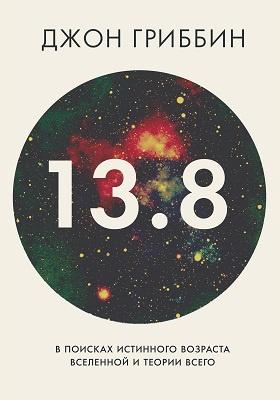 13,8. В поисках истинного возраста Вселенной и теории всего = 13.8. The quest to find the true age of the universe and the theory of everything